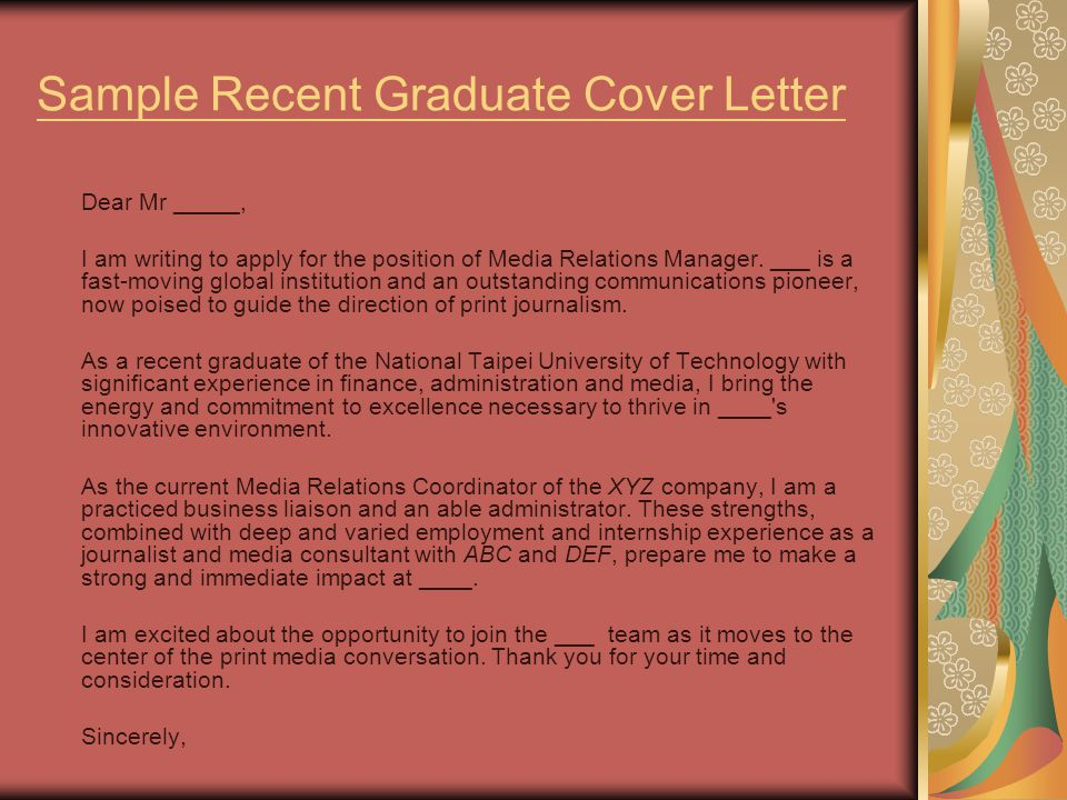 Sample Recent Graduate Cover Letter Dear Mr _____, I am writing to apply for the position of Media Relations Manager.