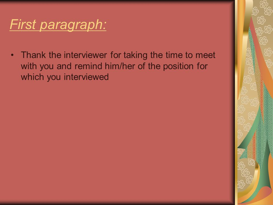 First paragraph: Thank the interviewer for taking the time to meet with you and remind him/her of the position for which you interviewed