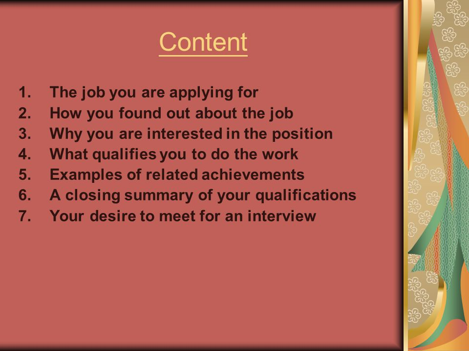 Content 1.The job you are applying for 2.How you found out about the job 3.Why you are interested in the position 4.What qualifies you to do the work 5.Examples of related achievements 6.A closing summary of your qualifications 7.Your desire to meet for an interview