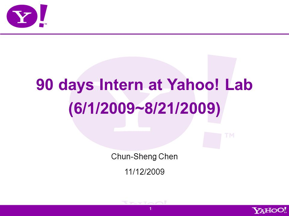 Yahoo! Confidential 1 1 90 days Intern at Yahoo! Lab (6/1/2009~8/21/2009) Chun-Sheng Chen 11/12/2009