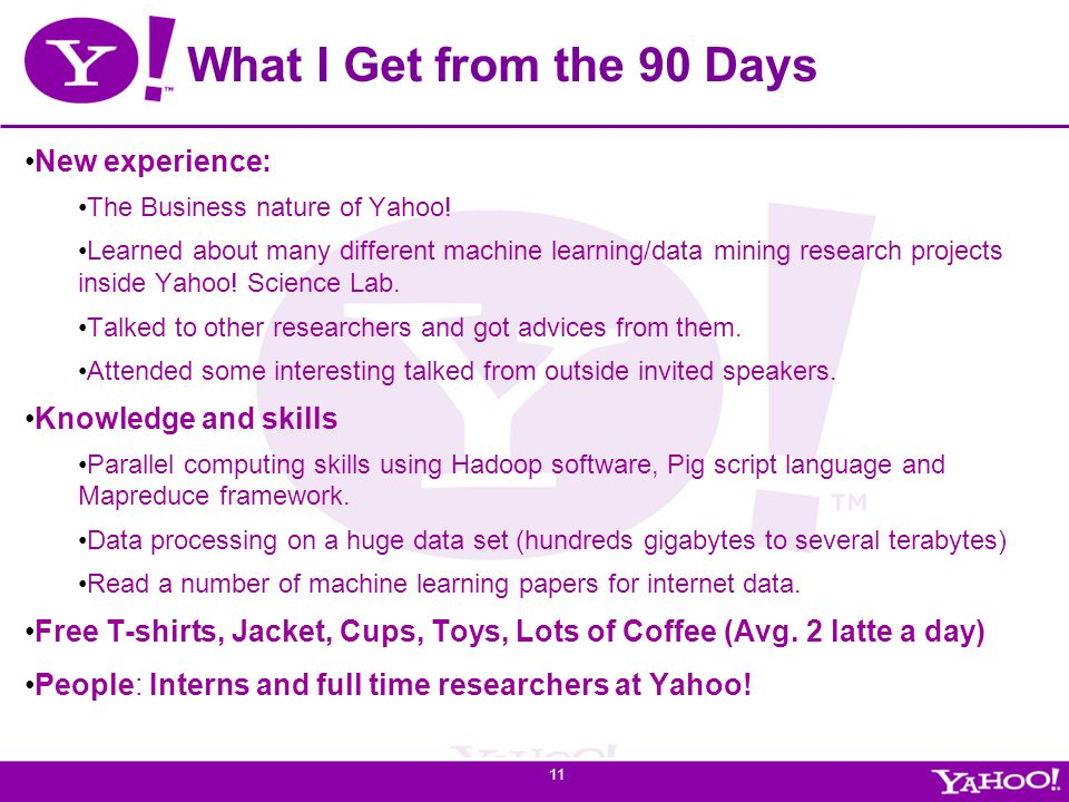 Yahoo! Confidential What I Get from the 90 Days New experience: The Business nature of Yahoo! Learned about many different machine learning/data minin