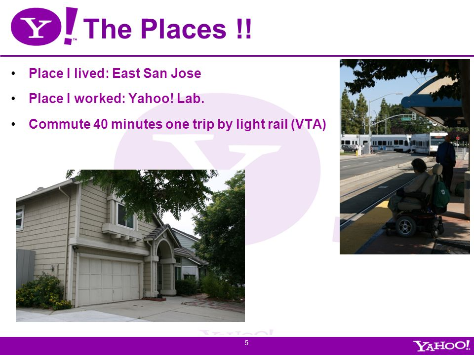 Yahoo! Confidential The Places !! Place I lived: East San Jose Place I worked: Yahoo! Lab. Commute 40 minutes one trip by light rail (VTA) 5