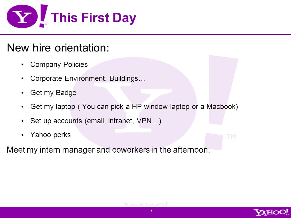 Yahoo! Confidential This First Day New hire orientation: Company Policies Corporate Environment, Buildings… Get my Badge Get my laptop ( You can pick