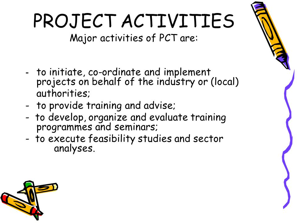 PROJECT ACTIVITIES Major activities of PCT are: - to initiate, co-ordinate and implement projects on behalf of the industry or (local) authorities; -to provide training and advise; - to develop, organize and evaluate training programmes and seminars; - to execute feasibility studies and sector analyses.