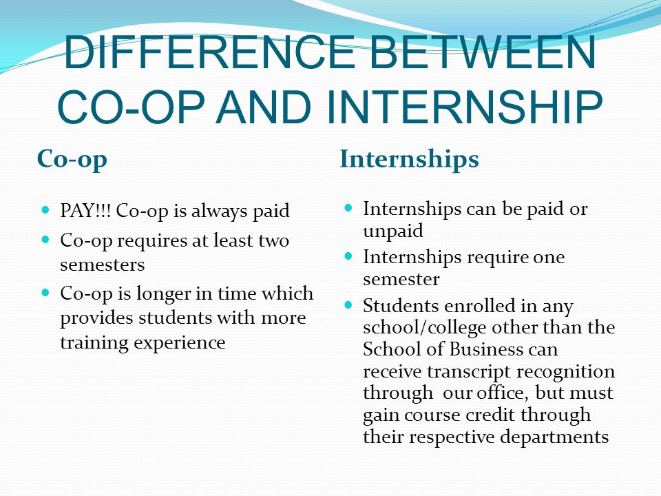 TYPES OF CO-OP Alternating Parallel Students work full-time every other semester, alternating between full-time work assignments and full-time enrollment in school Students work part-time year round while attending school full-time NOTE: Curricular Practical Training (CPT) is available for International Students