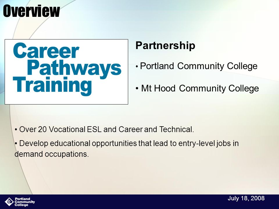 July 18, 2008 Overview Partnership Portland Community College Mt Hood Community College Over 20 Vocational ESL and Career and Technical.