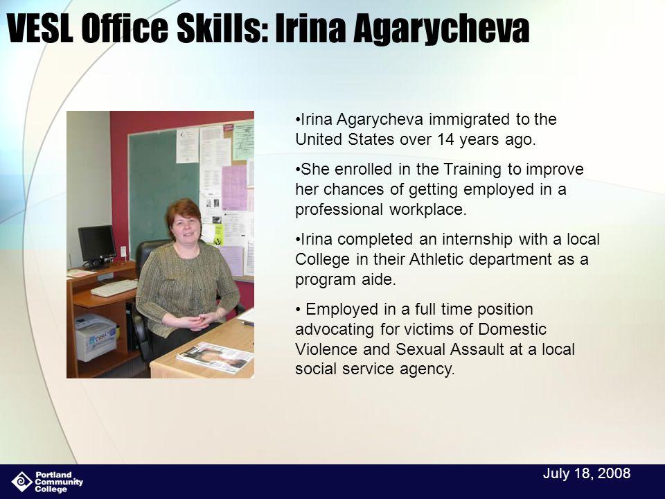 July 18, 2008 VESL Office Skills: Irina Agarycheva Irina Agarycheva immigrated to the United States over 14 years ago.