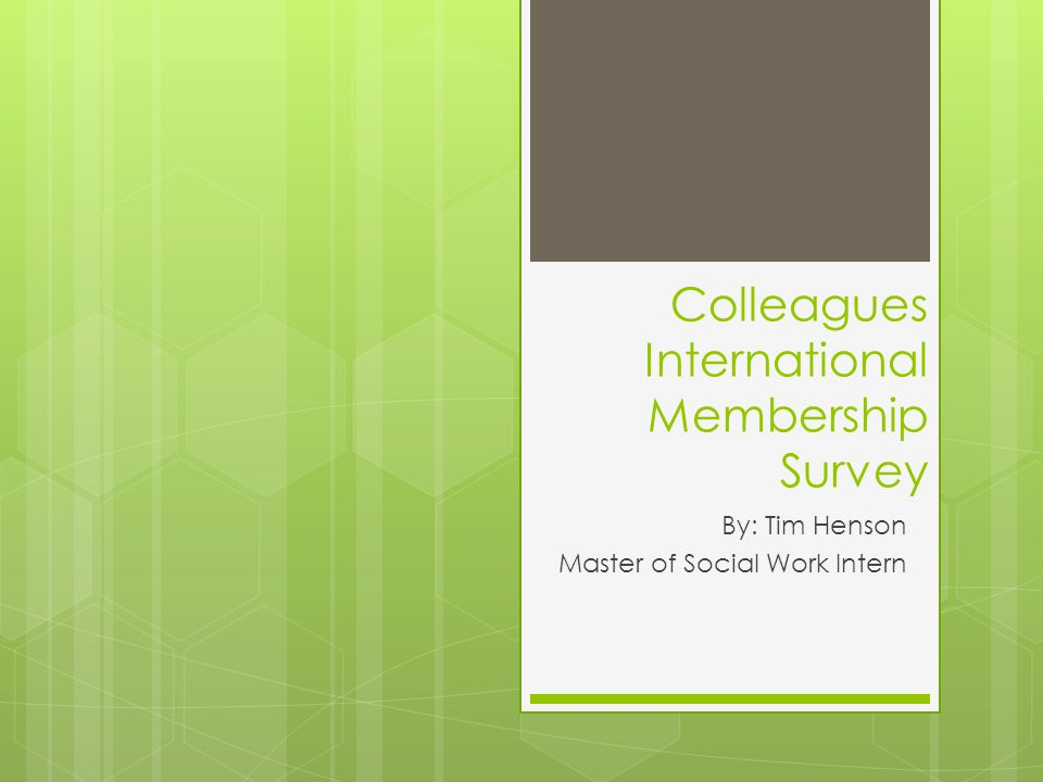 Colleagues International Membership Survey By: Tim Henson Master of Social Work Intern