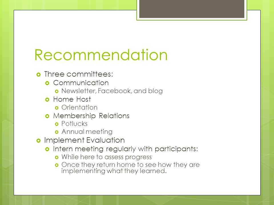 Recommendation  Three committees:  Communication  Newsletter, Facebook, and blog  Home Host  Orientation  Membership Relations  Potlucks  Annual meeting  Implement Evaluation  Intern meeting regularly with participants:  While here to assess progress  Once they return home to see how they are implementing what they learned.
