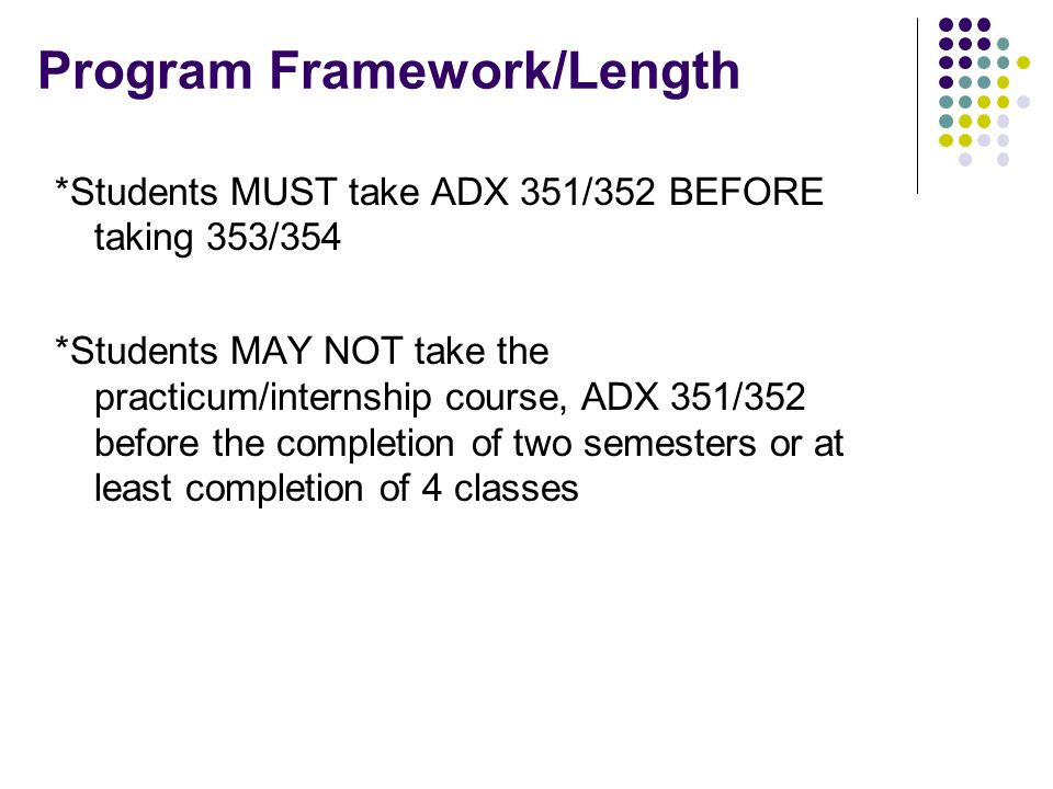 Program Framework/Length *Students MUST take ADX 351/352 BEFORE taking 353/354 *Students MAY NOT take the practicum/internship course, ADX 351/352 before the completion of two semesters or at least completion of 4 classes