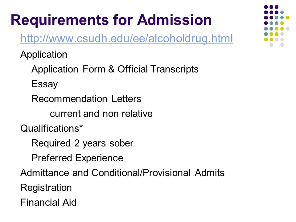 Requirements for Admission http://www.csudh.edu/ee/alcoholdrug.html Application Application Form & Official Transcripts Essay Recommendation Letters current and non relative Qualifications* Required 2 years sober Preferred Experience Admittance and Conditional/Provisional Admits Registration Financial Aid