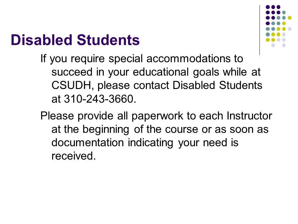 Disabled Students If you require special accommodations to succeed in your educational goals while at CSUDH, please contact Disabled Students at 310-243-3660.