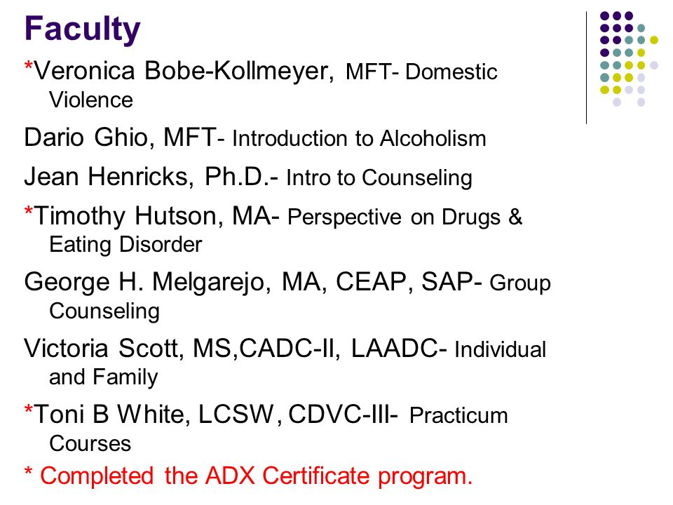 Faculty *Veronica Bobe-Kollmeyer, MFT- Domestic Violence Dario Ghio, MFT - Introduction to Alcoholism Jean Henricks, Ph.D.- Intro to Counseling *Timothy Hutson, MA- Perspective on Drugs & Eating Disorder George H.