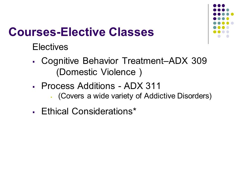 Courses-Elective Classes Electives  Cognitive Behavior Treatment–ADX 309 (Domestic Violence )  Process Additions - ADX 311  (Covers a wide variety