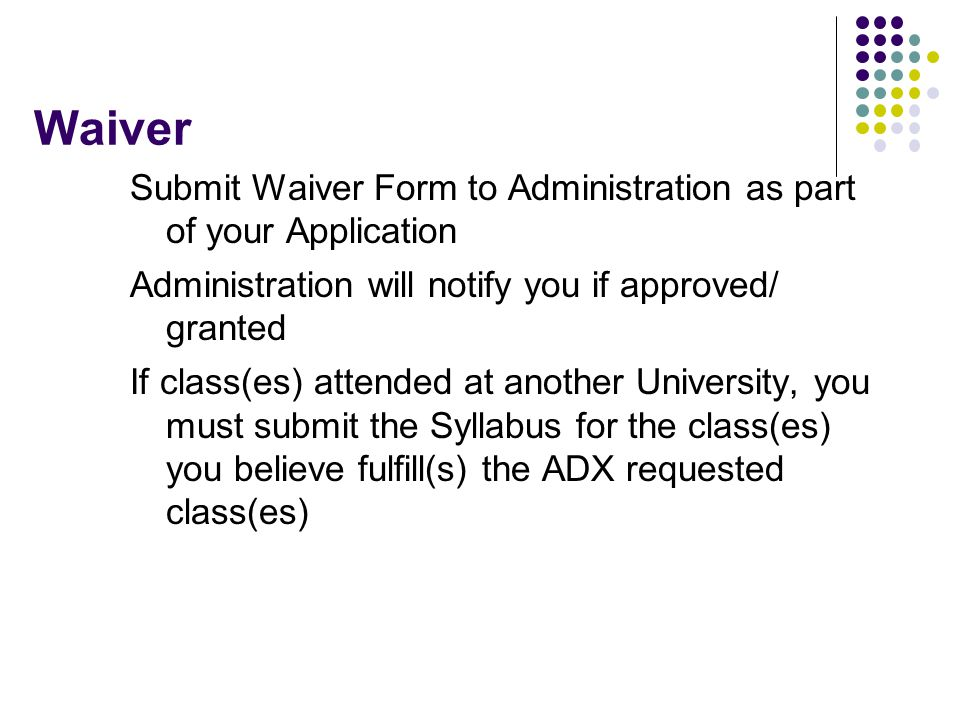 Waiver Submit Waiver Form to Administration as part of your Application Administration will notify you if approved/ granted If class(es) attended at a