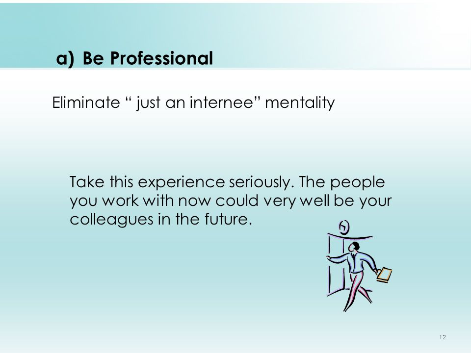a)Be Professional Eliminate just an internee mentality Take this experience seriously.