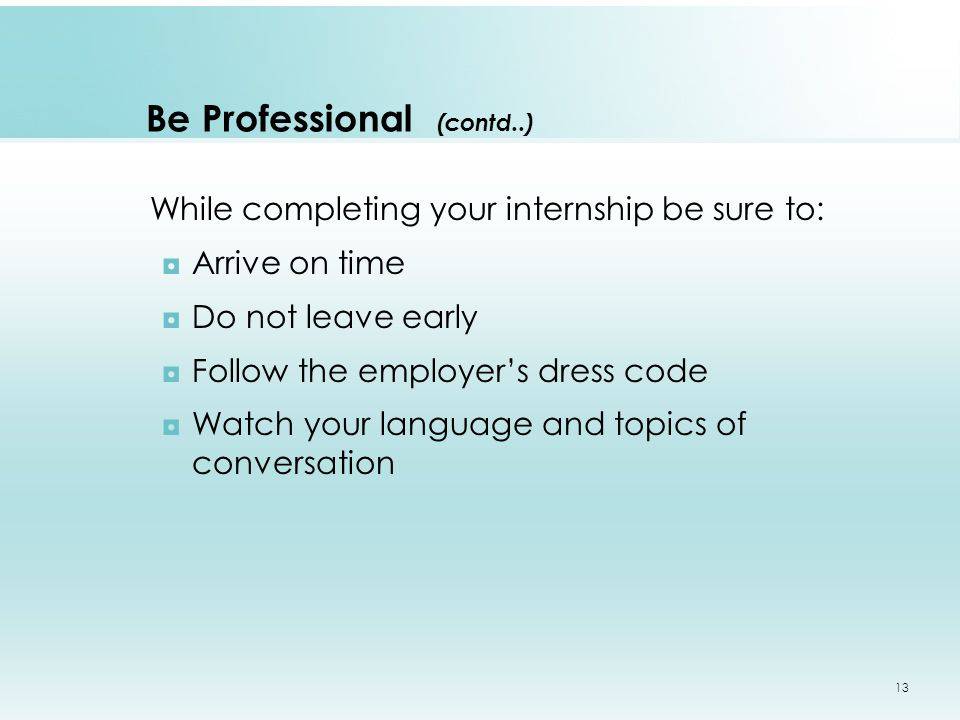 Be Professional (contd..) While completing your internship be sure to: ◘Arrive on time ◘Do not leave early ◘Follow the employer's dress code ◘Watch your language and topics of conversation 13