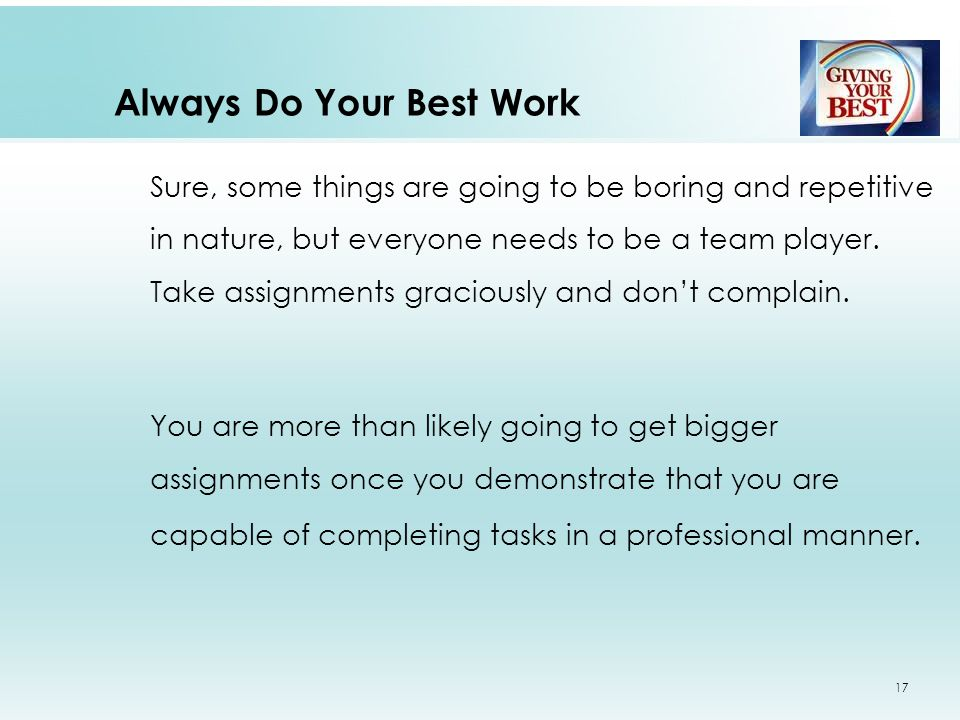 Always Do Your Best Work Sure, some things are going to be boring and repetitive in nature, but everyone needs to be a team player.