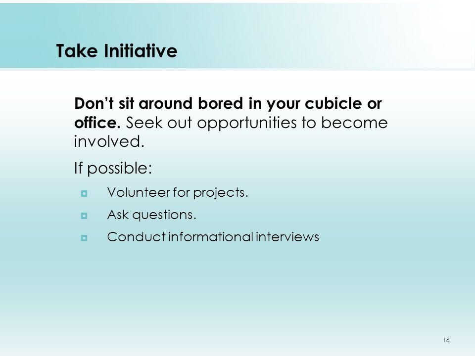 Take Initiative Don't sit around bored in your cubicle or office.