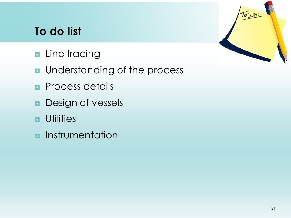 To do list ◘Line tracing ◘Understanding of the process ◘Process details ◘Design of vessels ◘Utilities ◘Instrumentation 21