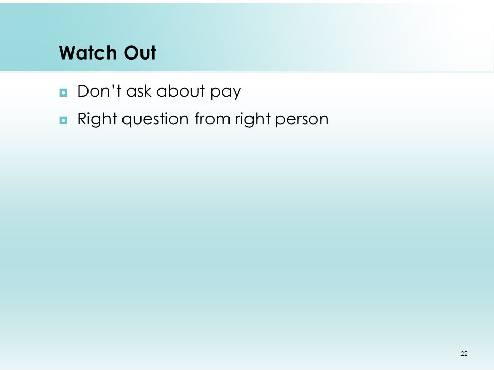 Watch Out ◘Don't ask about pay ◘Right question from right person 22