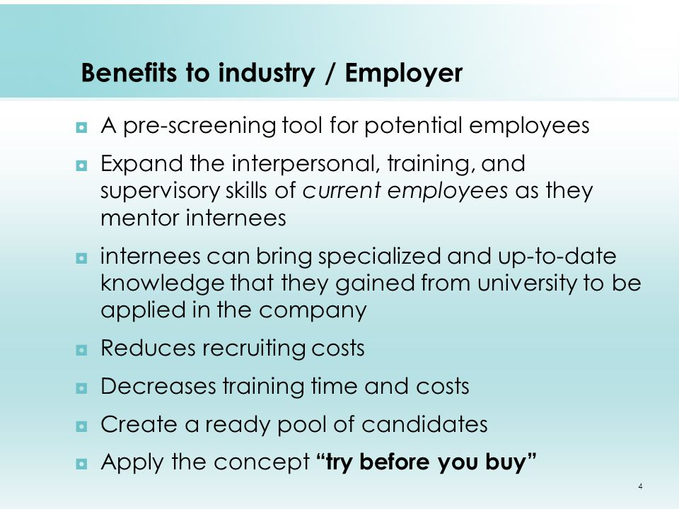 Benefits to industry / Employer ◘A pre-screening tool for potential employees ◘Expand the interpersonal, training, and supervisory skills of current employees as they mentor internees ◘internees can bring specialized and up-to-date knowledge that they gained from university to be applied in the company ◘Reduces recruiting costs ◘Decreases training time and costs ◘Create a ready pool of candidates ◘Apply the concept try before you buy 4