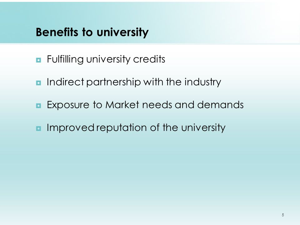 Benefits to university ◘Fulfilling university credits ◘Indirect partnership with the industry ◘Exposure to Market needs and demands ◘Improved reputation of the university 5