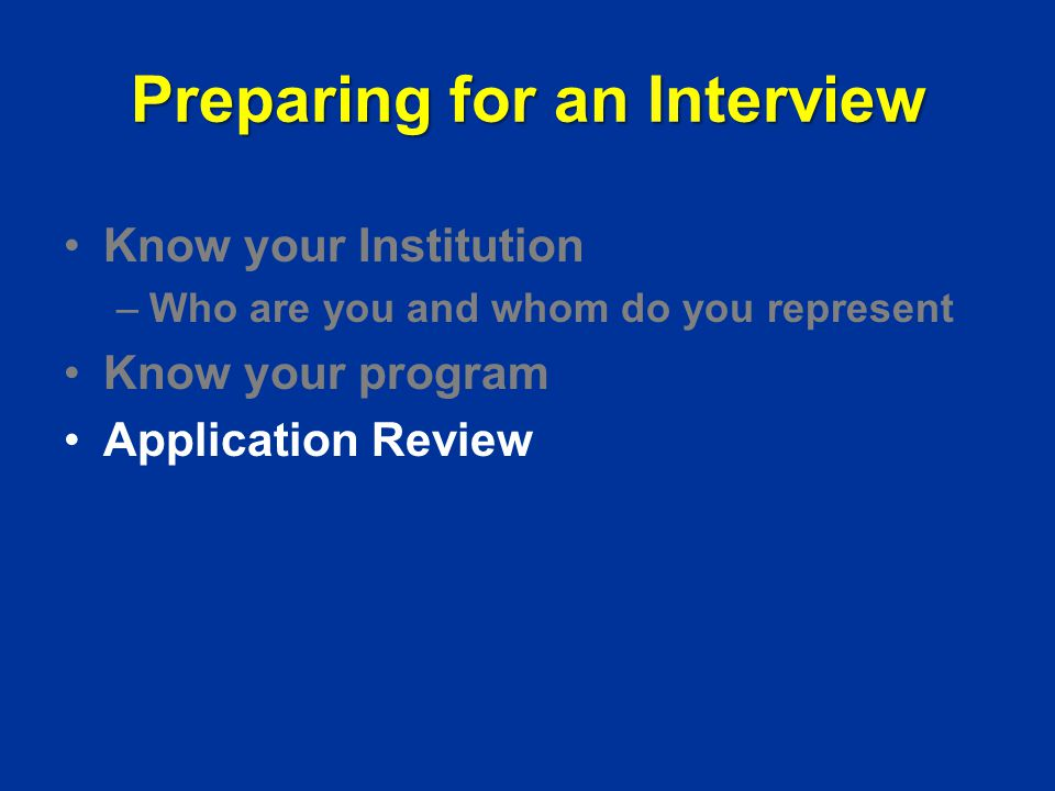 Preparing for an Interview Know your Institution –Who are you and whom do you represent Know your program Application Review
