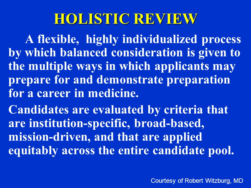 HOLISTIC REVIEW A flexible, highly individualized process by which balanced consideration is given to the multiple ways in which applicants may prepare for and demonstrate preparation for a career in medicine.
