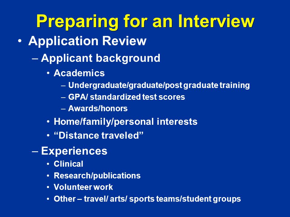 Preparing for an Interview Application Review –Applicant background Academics –Undergraduate/graduate/post graduate training –GPA/ standardized test scores –Awards/honors Home/family/personal interests Distance traveled –Experiences Clinical Research/publications Volunteer work Other – travel/ arts/ sports teams/student groups