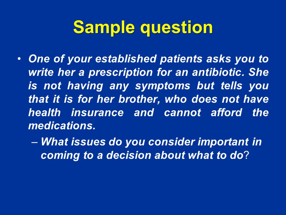 Sample question One of your established patients asks you to write her a prescription for an antibiotic.