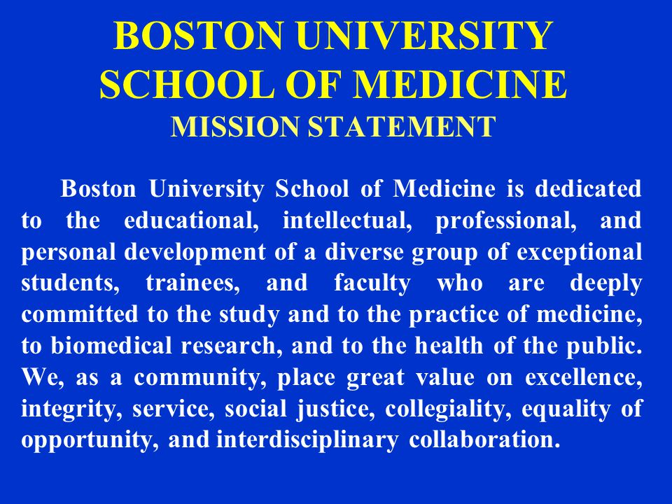 BOSTON UNIVERSITY SCHOOL OF MEDICINE MISSION STATEMENT Boston University School of Medicine is dedicated to the educational, intellectual, professional, and personal development of a diverse group of exceptional students, trainees, and faculty who are deeply committed to the study and to the practice of medicine, to biomedical research, and to the health of the public.