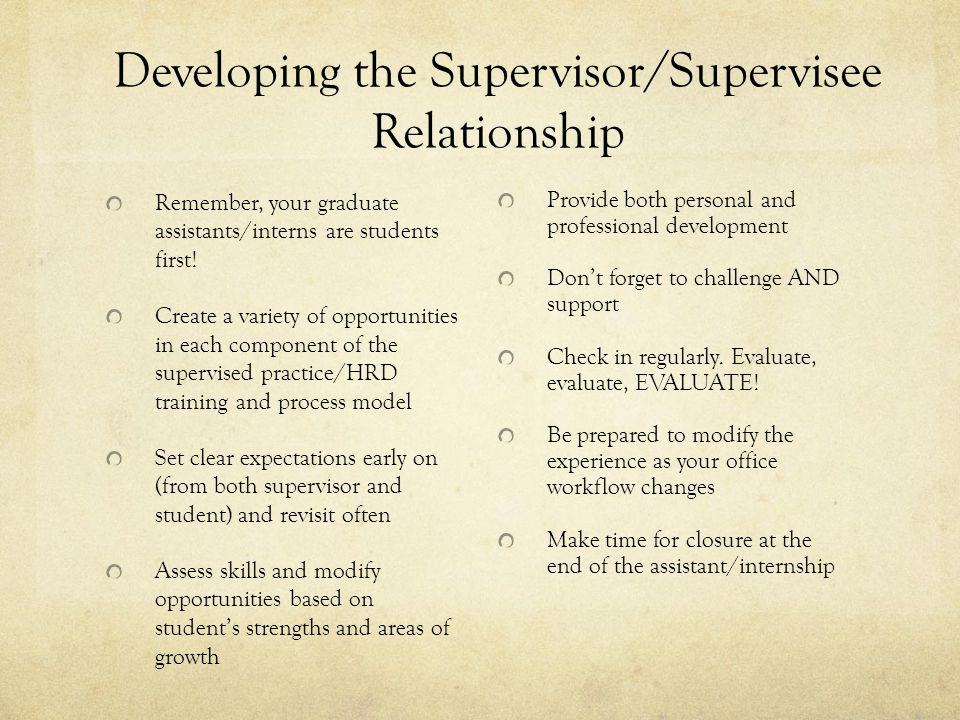 Developing the Supervisor/Supervisee Relationship Remember, your graduate assistants/interns are students first.