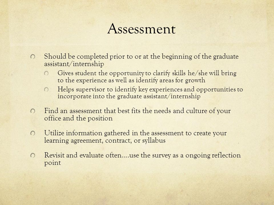 Assessment Should be completed prior to or at the beginning of the graduate assistant/internship Gives student the opportunity to clarify skills he/she will bring to the experience as well as identify areas for growth Helps supervisor to identify key experiences and opportunities to incorporate into the graduate assistant/internship Find an assessment that best fits the needs and culture of your office and the position Utilize information gathered in the assessment to create your learning agreement, contract, or syllabus Revisit and evaluate often….use the survey as a ongoing reflection point