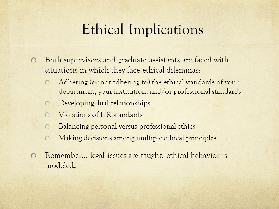 Ethical Implications Both supervisors and graduate assistants are faced with situations in which they face ethical dilemmas: Adhering (or not adhering to) the ethical standards of your department, your institution, and/or professional standards Developing dual relationships Violations of HR standards Balancing personal versus professional ethics Making decisions among multiple ethical principles Remember… legal issues are taught, ethical behavior is modeled.