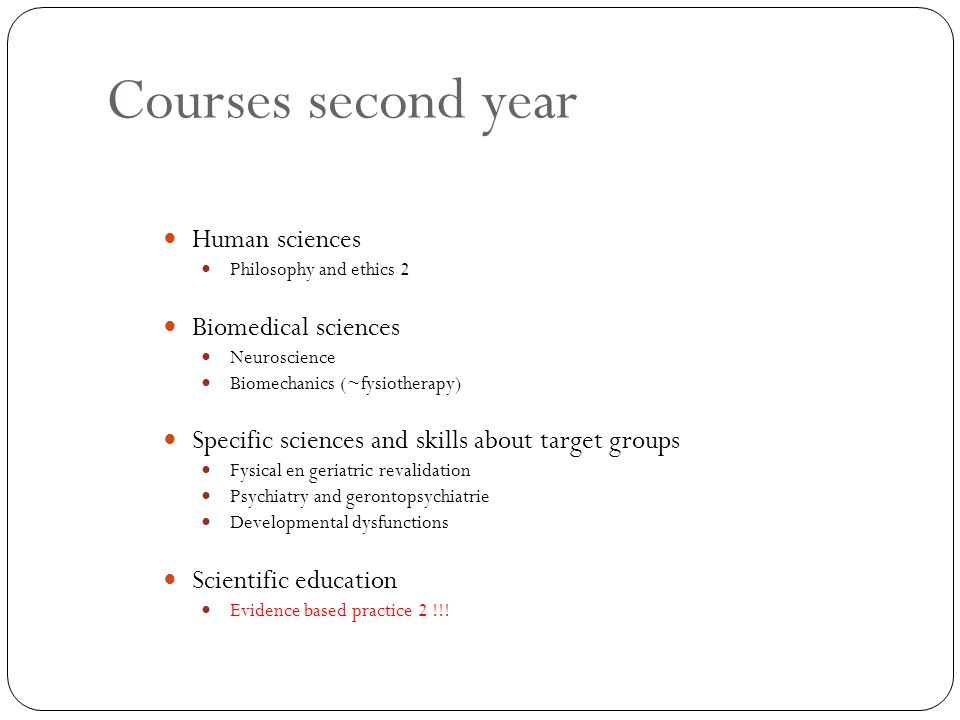 Courses second year Human sciences Philosophy and ethics 2 Biomedical sciences Neuroscience Biomechanics (~fysiotherapy) Specific sciences and skills about target groups Fysical en geriatric revalidation Psychiatry and gerontopsychiatrie Developmental dysfunctions Scientific education Evidence based practice 2 !!!