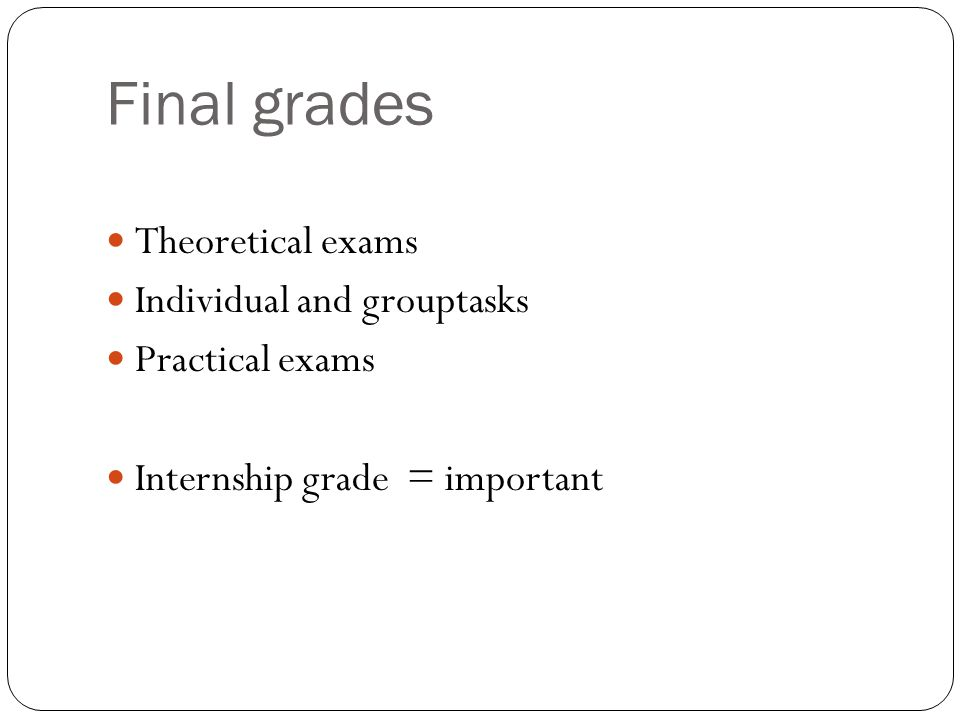 Final grades Theoretical exams Individual and grouptasks Practical exams Internship grade = important