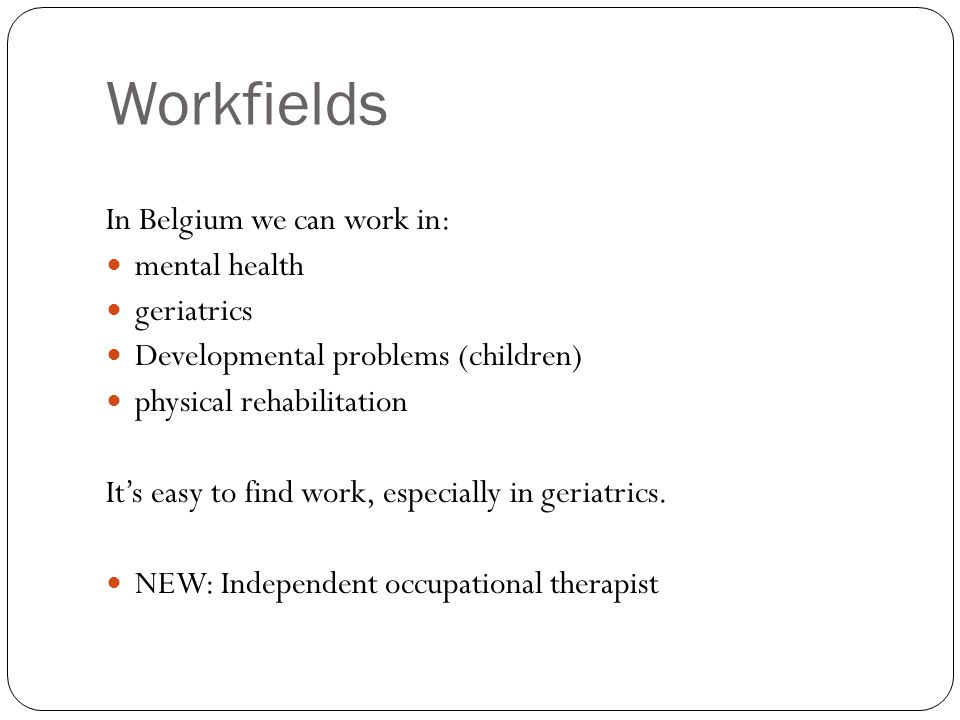 Workfields In Belgium we can work in: mental health geriatrics Developmental problems (children) physical rehabilitation It's easy to find work, especially in geriatrics.