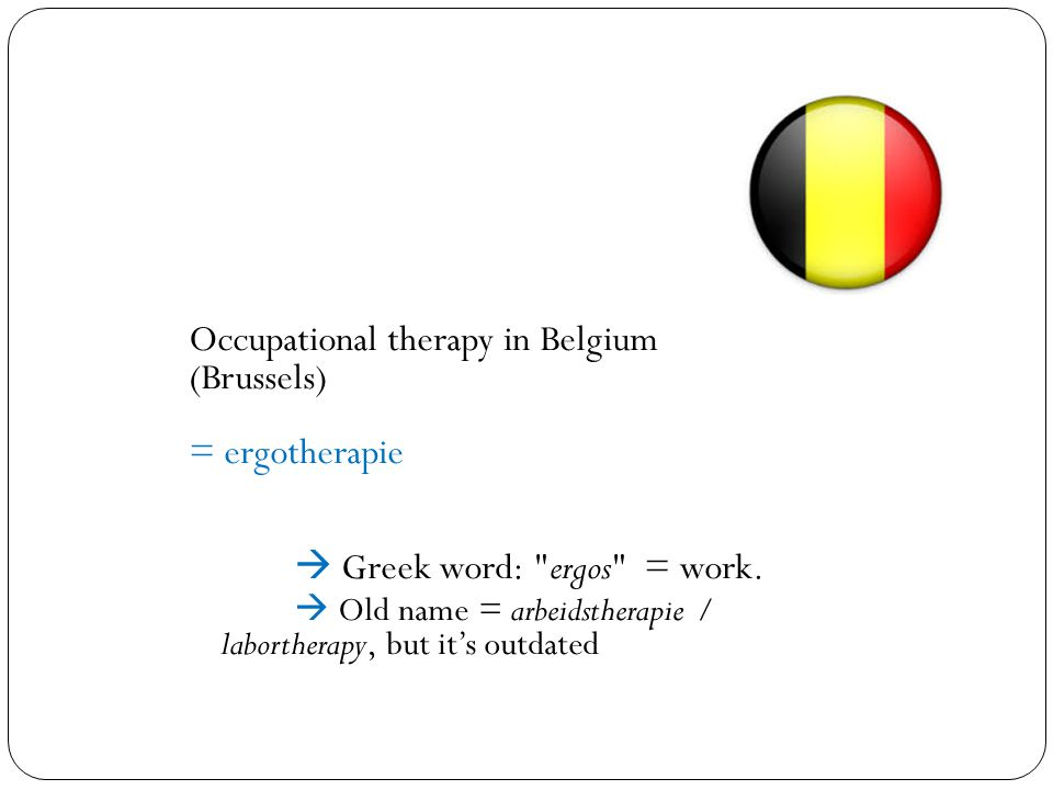 Occupational therapy in Belgium (Brussels) = ergotherapie  Greek word: ergos = work.