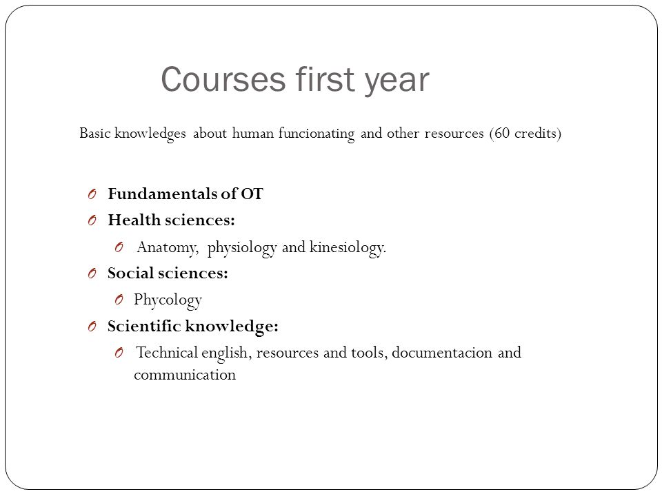 Courses first year Basic knowledges about human funcionating and other resources (60 credits) O Fundamentals of OT O Health sciences: O Anatomy, physiology and kinesiology.