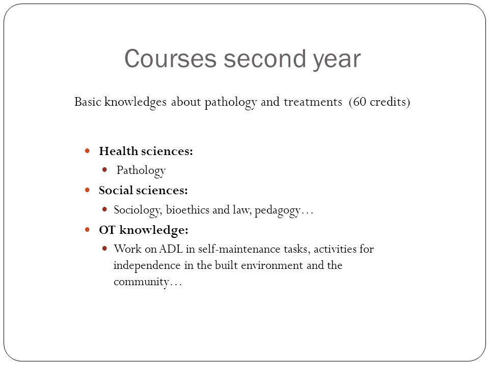 Courses second year Health sciences: Pathology Social sciences: Sociology, bioethics and law, pedagogy… OT knowledge: Work on ADL in self-maintenance tasks, activities for independence in the built environment and the community… Basic knowledges about pathology and treatments (60 credits)