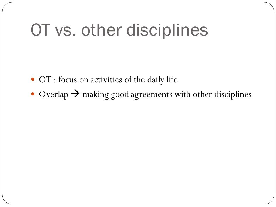 OT vs. other disciplines OT : focus on activities of the daily life Overlap  making good agreements with other disciplines