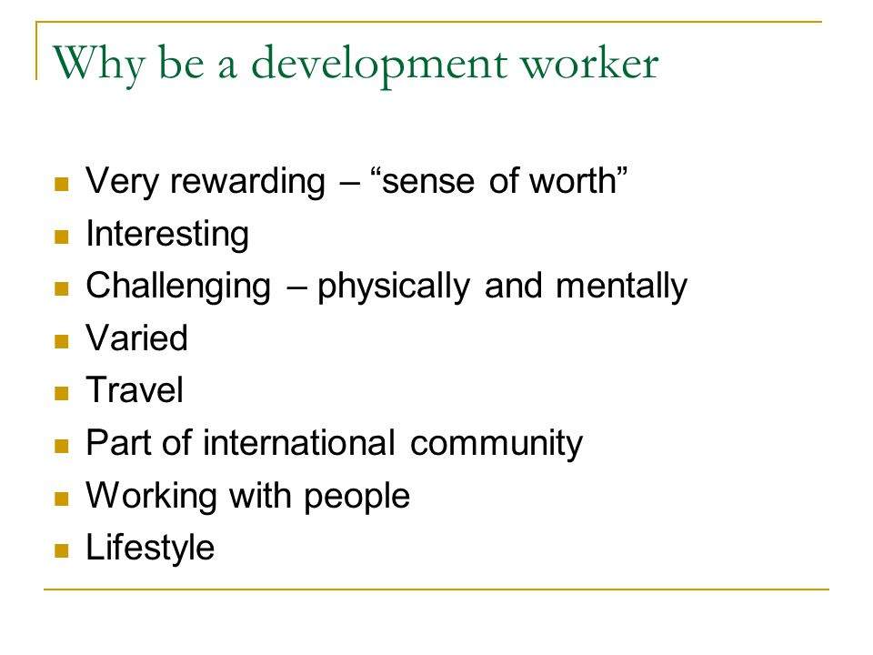 Why be a development worker Very rewarding – sense of worth Interesting Challenging – physically and mentally Varied Travel Part of international community Working with people Lifestyle