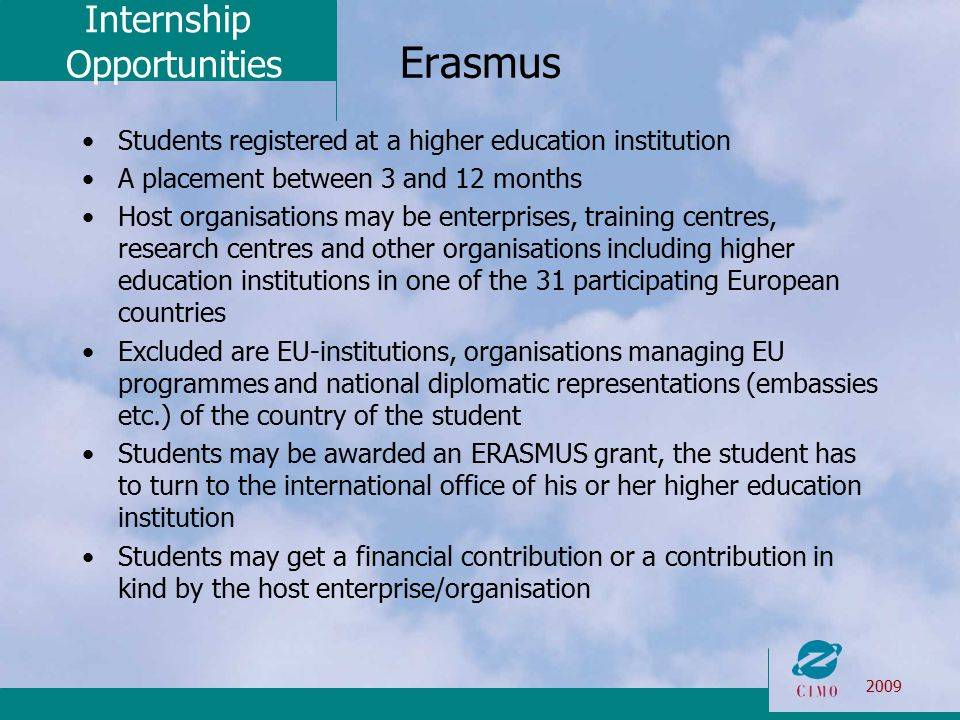 Internship Opportunities 2009 Erasmus Students registered at a higher education institution A placement between 3 and 12 months Host organisations may