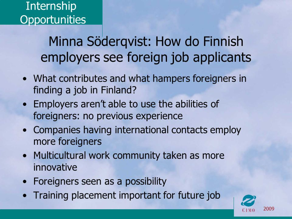 Internship Opportunities 2009 Minna Söderqvist: How do Finnish employers see foreign job applicants What contributes and what hampers foreigners in finding a job in Finland.