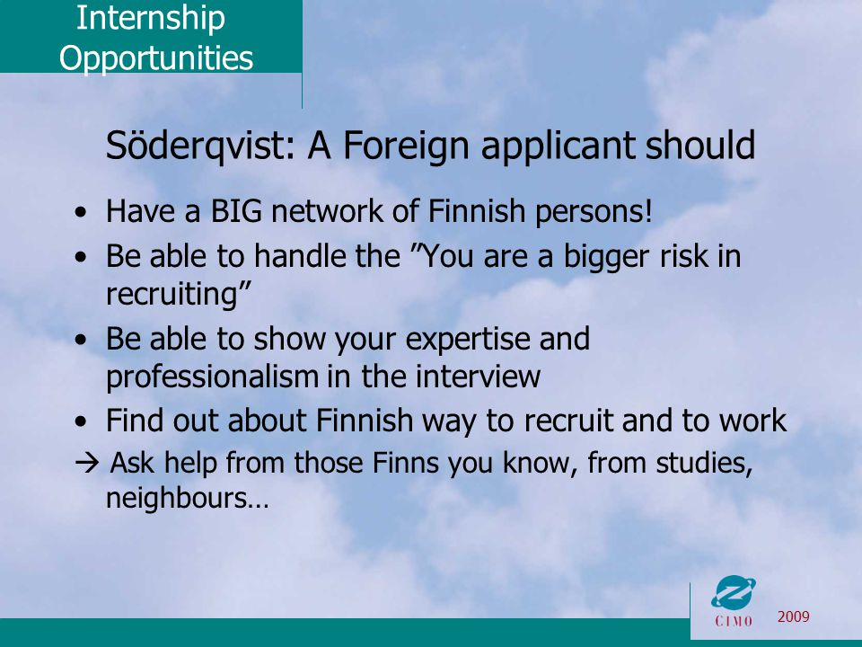 Internship Opportunities 2009 Söderqvist: A Foreign applicant should Have a BIG network of Finnish persons.