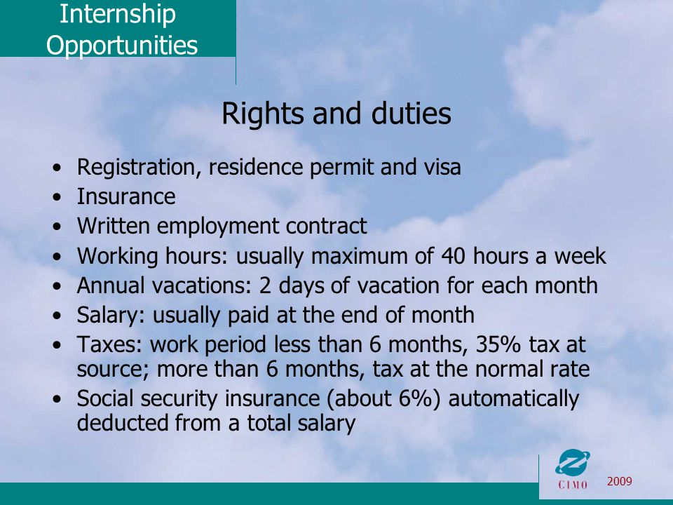 Internship Opportunities 2009 Rights and duties Registration, residence permit and visa Insurance Written employment contract Working hours: usually maximum of 40 hours a week Annual vacations: 2 days of vacation for each month Salary: usually paid at the end of month Taxes: work period less than 6 months, 35% tax at source; more than 6 months, tax at the normal rate Social security insurance (about 6%) automatically deducted from a total salary