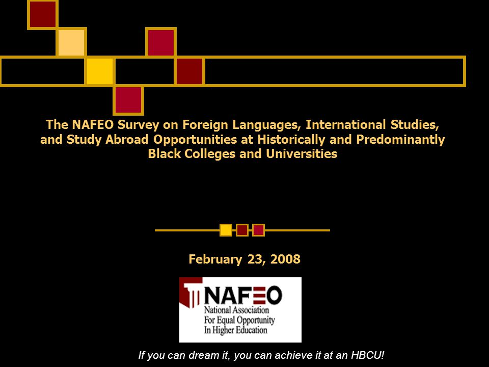 The NAFEO Survey on Foreign Languages, International Studies, and Study Abroad Opportunities at Historically and Predominantly Black Colleges and Universities If you can dream it, you can achieve it at an HBCU.