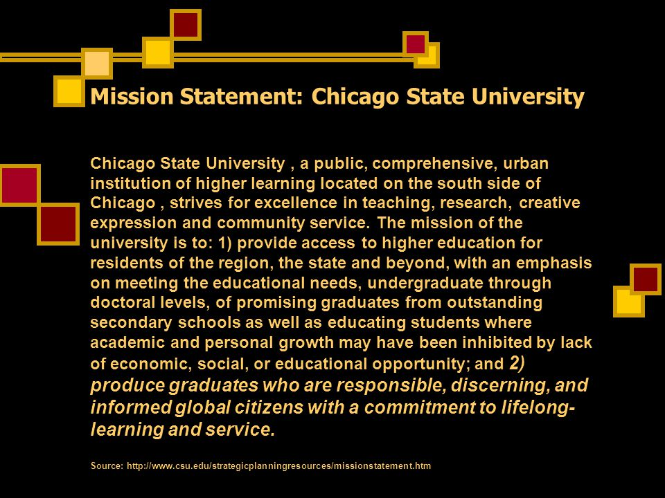 Mission Statement: Chicago State University Chicago State University, a public, comprehensive, urban institution of higher learning located on the south side of Chicago, strives for excellence in teaching, research, creative expression and community service.