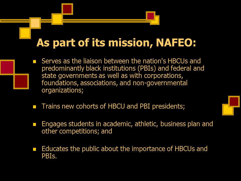 As part of its mission, NAFEO: Serves as the liaison between the nation s HBCUs and predominantly black institutions (PBIs) and federal and state governments as well as with corporations, foundations, associations, and non-governmental organizations; Trains new cohorts of HBCU and PBI presidents; Engages students in academic, athletic, business plan and other competitions; and Educates the public about the importance of HBCUs and PBIs.